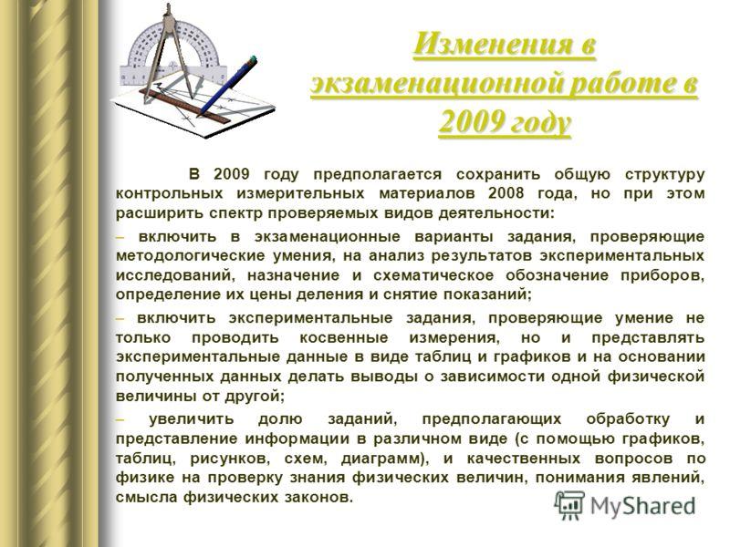В 2009 году предполагается сохранить общую структуру контрольных измерительных материалов 2008 года, но при этом расширить спектр проверяемых видов деятельности: – включить в экзаменационные варианты задания, проверяющие методологические умения, на а
