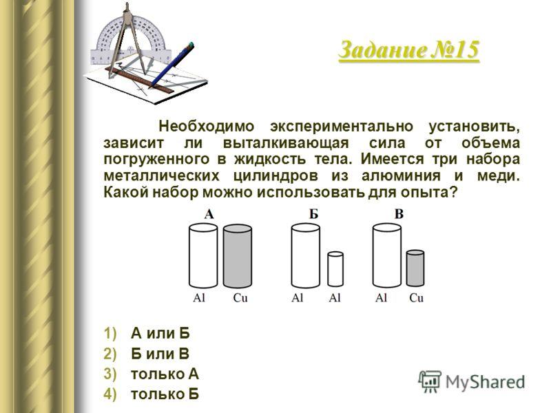 Задание 15 Необходимо экспериментально установить, зависит ли выталкивающая сила от объема погруженного в жидкость тела. Имеется три набора металлических цилиндров из алюминия и меди. Какой набор можно использовать для опыта? 1)А или Б 2)Б или В 3)то