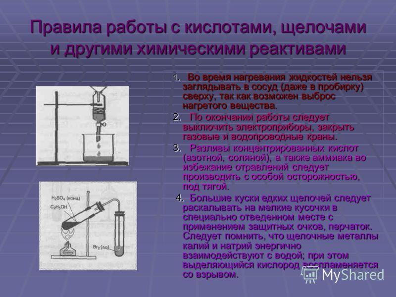 Правила работы с кислотами, щелочами и другими химическими реактивами 1. Во время нагревания жидкостей нельзя заглядывать в сосуд (даже в пробирку) сверху, так как возможен выброс нагретого вещества. 2. По окончании работы следует выключить электропр