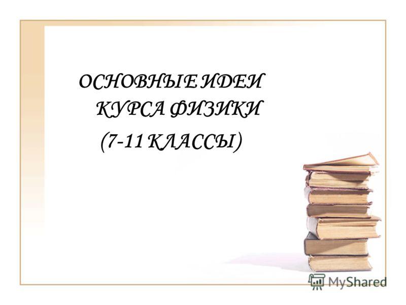 ОСНОВНЫЕ ИДЕИ КУРСА ФИЗИКИ (7-11 КЛАССЫ)