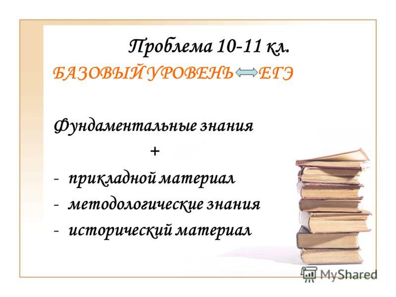 Проблема 10-11 кл. БАЗОВЫЙ УРОВЕНЬ ЕГЭ Фундаментальные знания + -прикладной материал -методологические знания -исторический материал