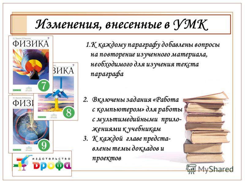 Изменения, внесенные в УМК 1.К каждому параграфу добавлены вопросы на повторение изученного материала, необходимого для изучения текста параграфа 2.Включены задания «Работа с компьютером» для работы с мультимедийными прило- жениями к учебникам 3.К ка