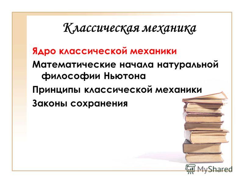 Классическая механика Ядро классической механики Математические начала натуральной философии Ньютона Принципы классической механики Законы сохранения