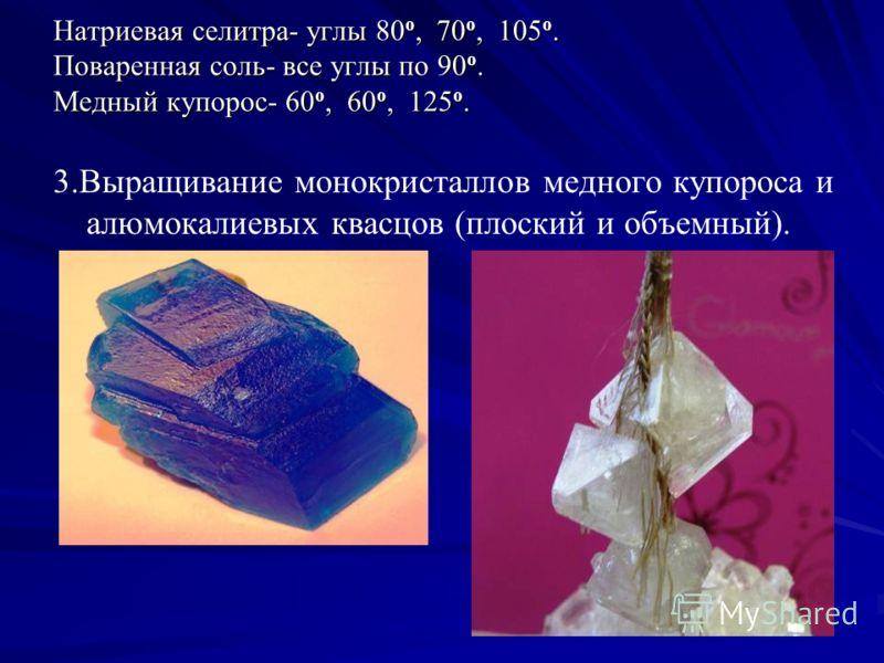Натриевая селитра- углы 80 о, 70 о, 105 о. Поваренная соль- все углы по 90 о. Медный купорос- 60 о, 60 о, 125 о. 3.Выращивание монокристаллов медного купороса и алюмокалиевых квасцов (плоский и объемный).