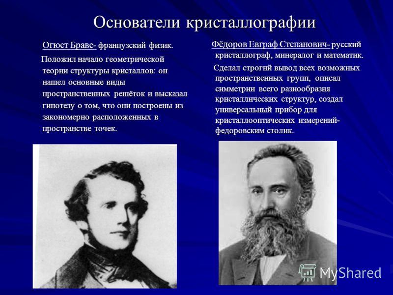 Основатели кристаллографии французский физик. Огюст Браве- французский физик. Положил начало геометрической теории структуры кристаллов: он нашел основные виды пространственных решёток и высказал гипотезу о том, что они построены из закономерно распо