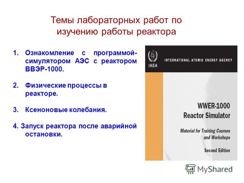 Темы лабораторных работ по изучению работы реактора 1.Ознакомление с программой- симулятором АЭС с реактором ВВЭР-1000. 2.Физические процессы в реакторе. 3.Ксеноновые колебания. 4. Запуск реактора после аварийной остановки.
