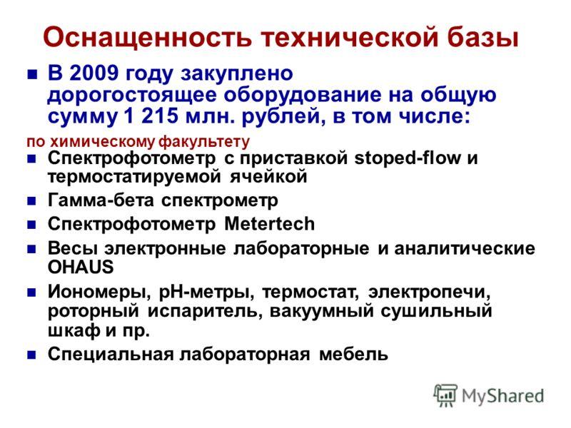 Оснащенность технической базы В 2009 году закуплено дорогостоящее оборудование на общую сумму 1 215 млн. рублей, в том числе: по химическому факультету Спектрофотометр с приставкой stoped-flow и термостатируемой ячейкой Гамма-бета спектрометр Спектро