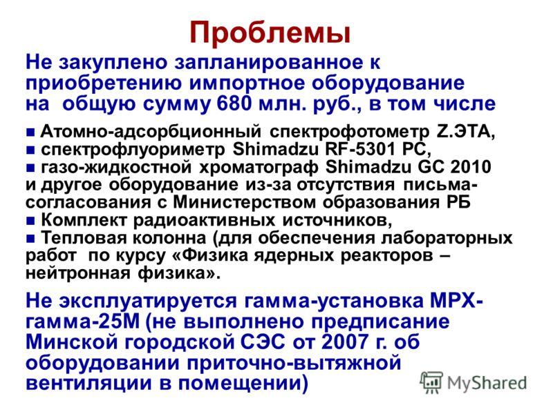 Проблемы Не закуплено запланированное к приобретению импортное оборудование на общую сумму 680 млн. руб., в том числе Атомно-адсорбционный спектрофотометр Z.ЭТА, спектрофлуориметр Shimadzu RF-5301 PC, газо-жидкостной хроматограф Shimadzu GC 2010 и др