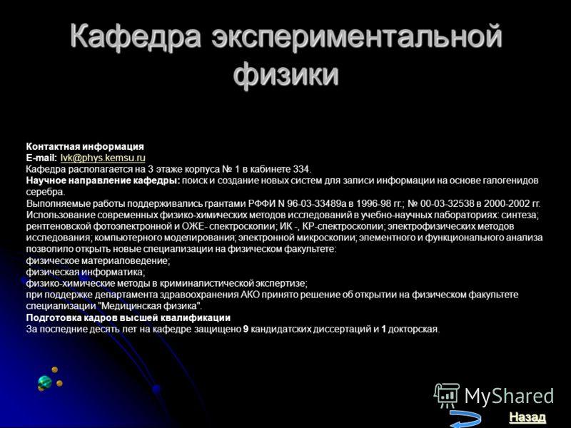 Кафедра экспериментальной физики Назад Контактная информация E-mail: lvk@phys.kemsu.rulvk@phys.kemsu.ru Кафедра располагается на 3 этаже корпуса 1 в кабинете 334. Научное направление кафедры: поиск и создание новых систем для записи информации на осн