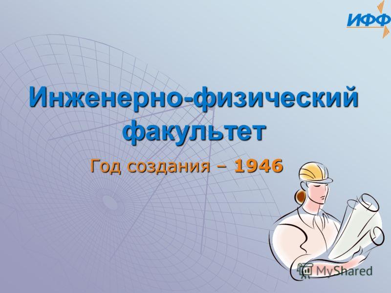 Инженерно-физический факультет Год создания – 1946