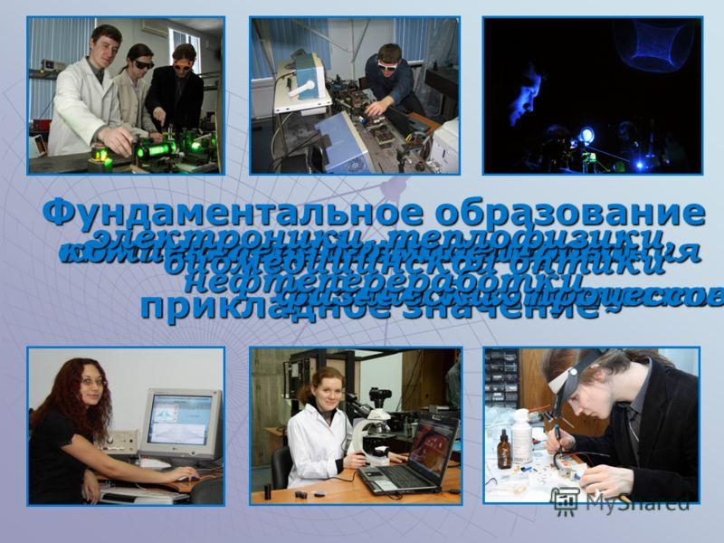 Фундаментальное образование прикладное значение оптики и физики лазеров лазерных технологий оптического дизайна и систем безопасности компьютерного моделирования физических процессов биомедицинской оптики электроники, теплофизики, нефтепереработки