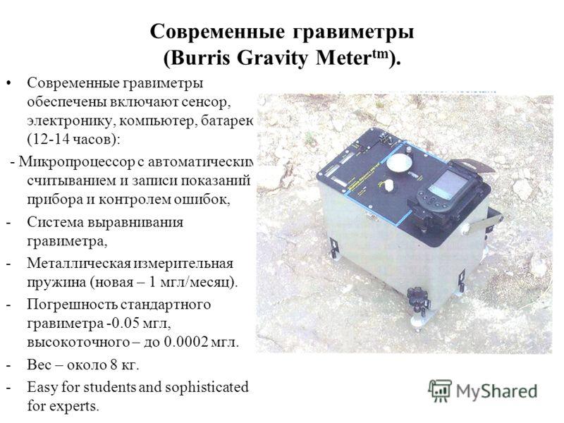 Современные гравиметры (Burris Gravity Meter tm ). Современные гравиметры обеспечены включают сенсор, электронику, компьютер, батарею (12-14 часов): - Микропроцессор с автоматическим считыванием и записи показаний прибора и контролем ошибок, -Система
