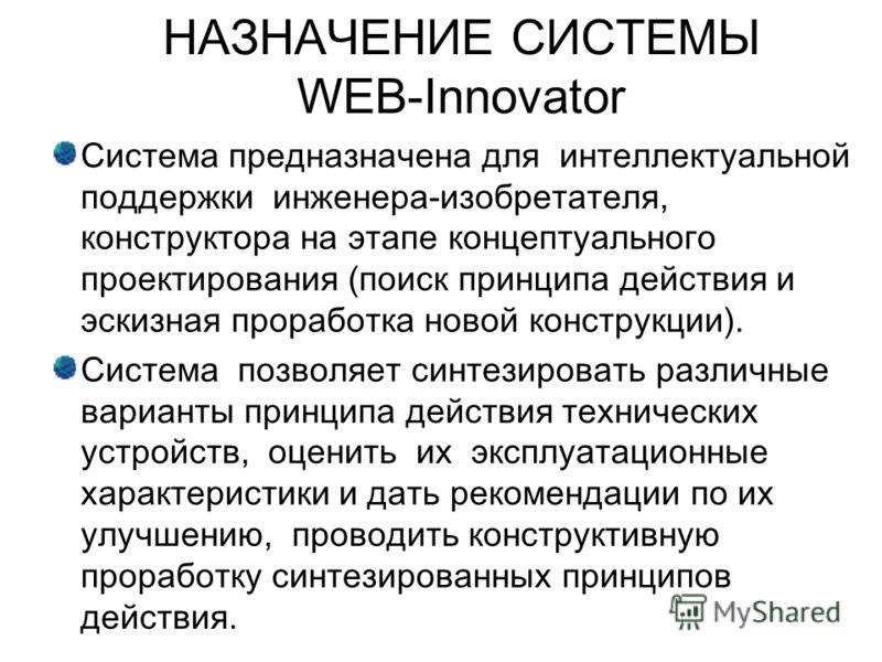 НАЗНАЧЕНИЕ СИСТЕМЫ WEB-Innovator Система предназначена для интеллектуальной поддержки инженера-изобретателя, конструктора на этапе концептуального проектирования (поиск принципа действия и эскизная проработка новой конструкции). Система позволяет син