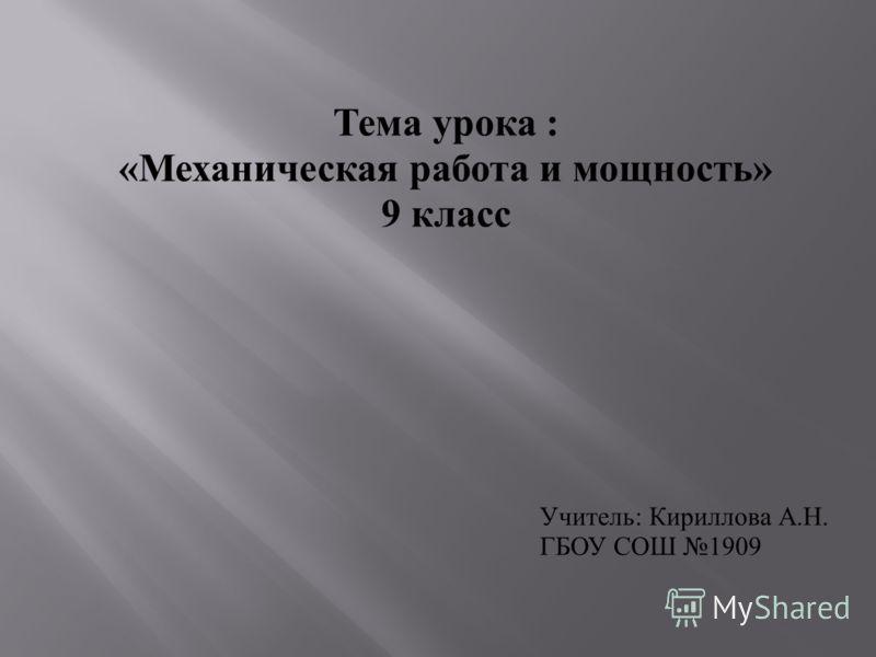 Тема урока : «Механическая работа и мощность» 9 класс Учитель: Кириллова А.Н. ГБОУ СОШ 1909