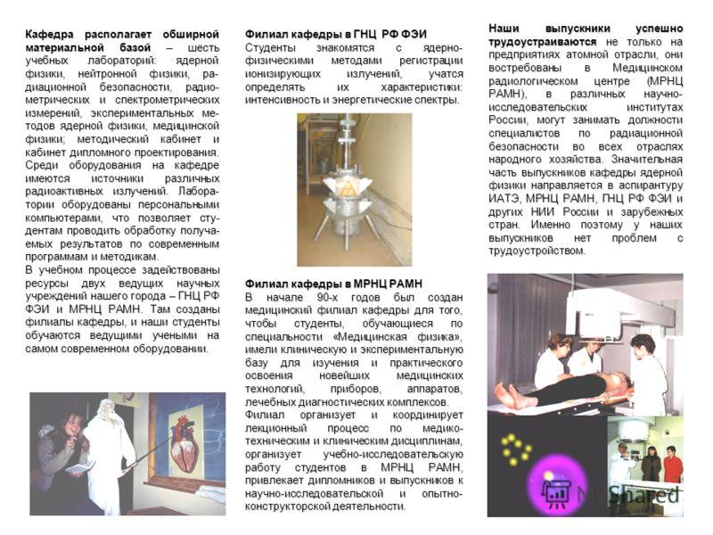 Наши выпускники успешно трудоустраиваются не только на предприятиях атомной отрасли, они востребованы в Медицинском радиологическом центре (МРНЦ РАМН), в различных научно- исследовательских институтах России, могут занимать должности специалистов по