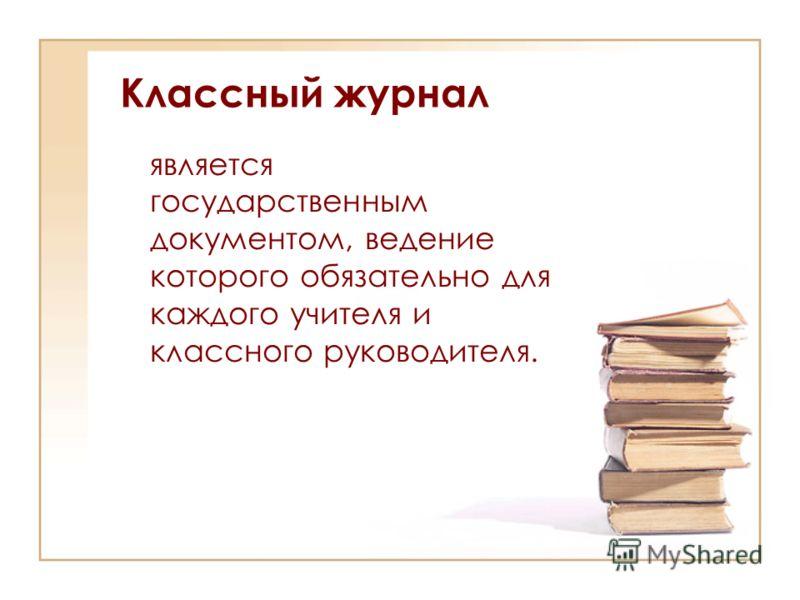 Классный журнал является государственным документом, ведение которого обязательно для каждого учителя и классного руководителя.