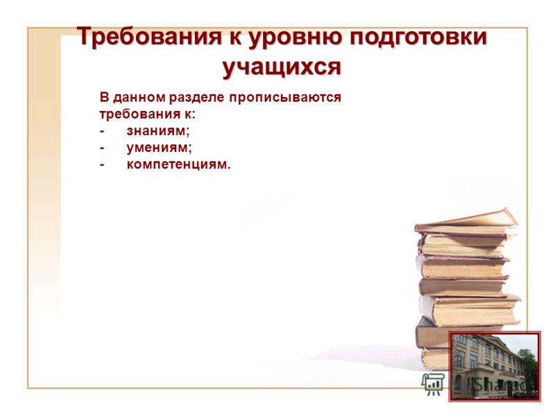 Требования к уровню подготовки учащихся В данном разделе прописываются требования к: -знаниям; -умениям; -компетенциям.