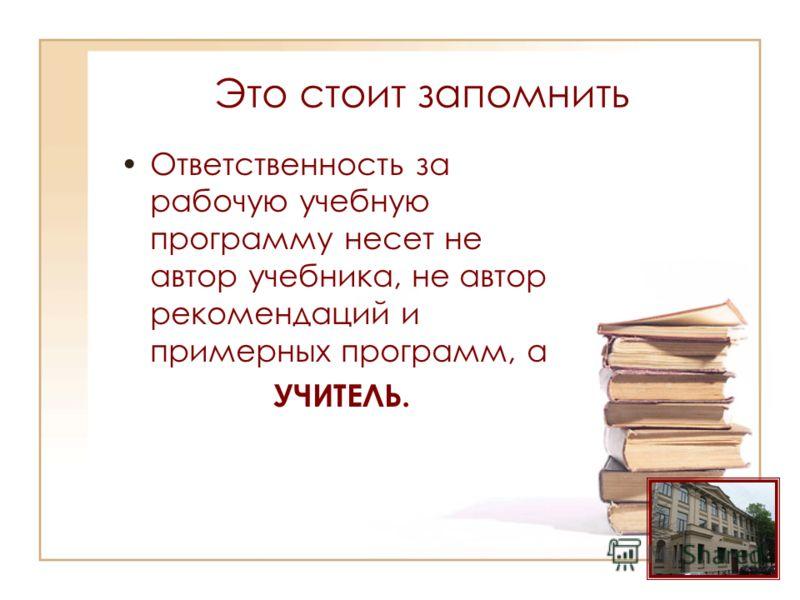 Это стоит запомнить Ответственность за рабочую учебную программу несет не автор учебника, не автор рекомендаций и примерных программ, а УЧИТЕЛЬ.