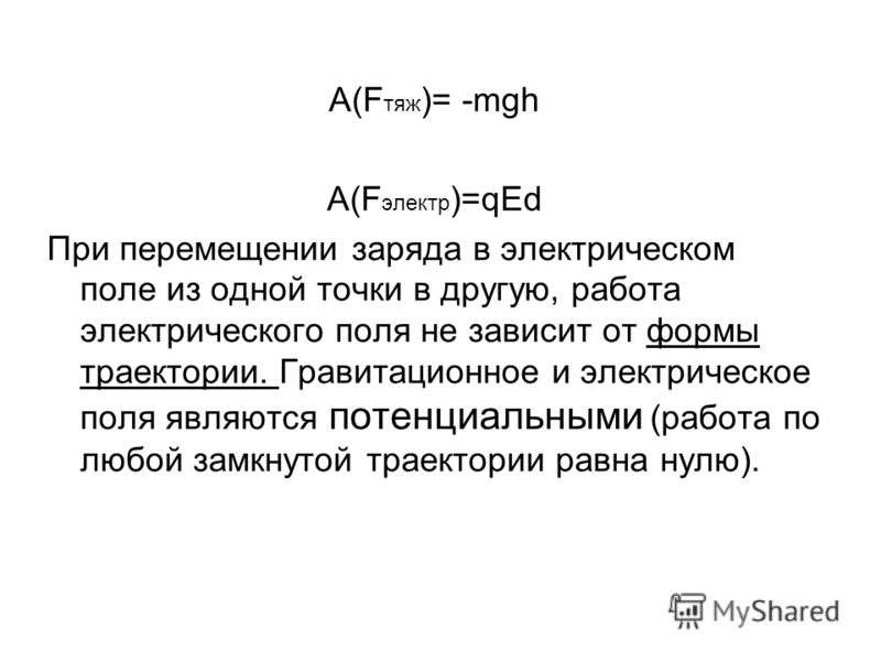 A(F тяж )= -mgh A(F электр )=qEd При перемещении заряда в электрическом поле из одной точки в другую, работа электрического поля не зависит от формы траектории. Гравитационное и электрическое поля являются потенциальными (работа по любой замкнутой тр