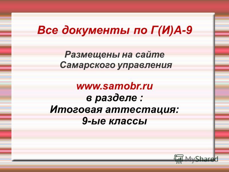 Все документы по Г(И)А-9 Размещены на сайте Самарского управления www.samobr.ru в разделе : Итоговая аттестация: 9-ые классы