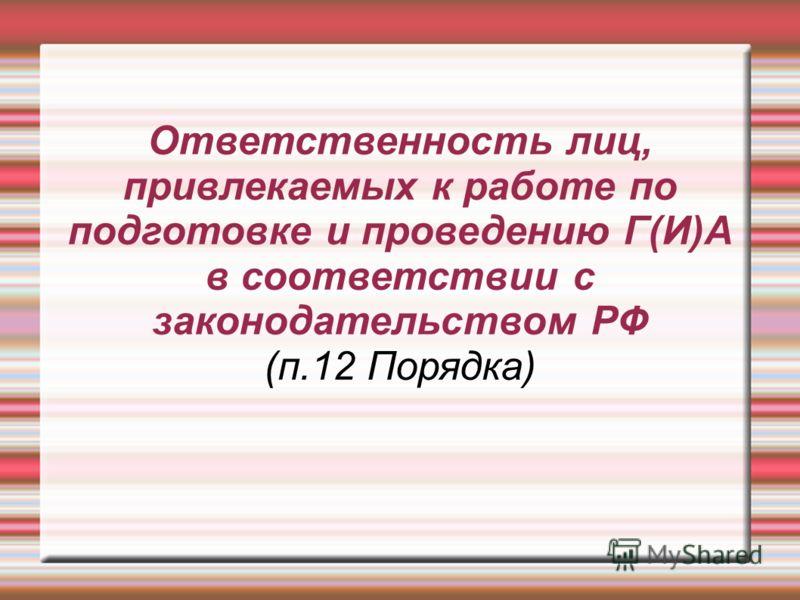 Ответственность лиц, привлекаемых к работе по подготовке и проведению Г(И)А в соответствии с законодательством РФ (п.12 Порядка)