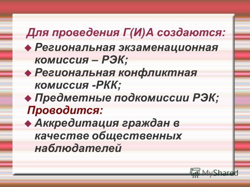 Для проведения Г(И)А создаются: Региональная экзаменационная комиссия – РЭК; Региональная конфликтная комиссия -РКК; Предметные подкомиссии РЭК; Проводится: Аккредитация граждан в качестве общественных наблюдателей