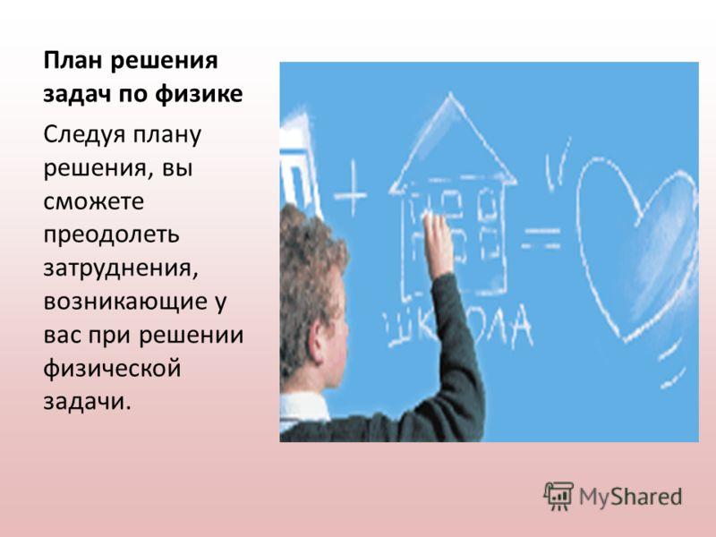 План решения задач по физике Следуя плану решения, вы сможете преодолеть затруднения, возникающие у вас при решении физической задачи.