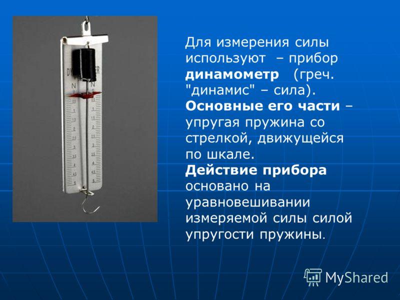 Для измерения силы используют – прибор динамометр (греч. динамис – сила). Основные его части – упругая пружина со стрелкой, движущейся по шкале. Действие прибора основано на уравновешивании измеряемой силы силой упругости пружины.