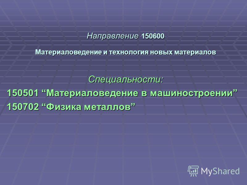 Направление 150600 Материаловедение и технология новых материалов Специальности: 150501 Материаловедение в машиностроении 150702 Физика металлов