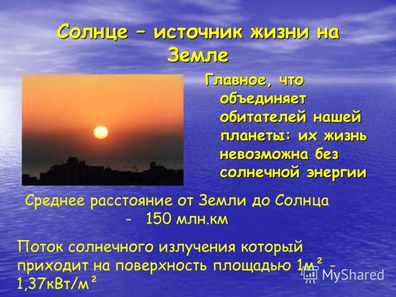 Солнце – источник жизни на Земле Главное, что объединяет обитателей нашей планеты: их жизнь невозможна без солнечной энергии Поток солнечного излучения который приходит на поверхность площадью 1м² - 1,37кВт/м² Среднее расстояние от Земли до Солнца -