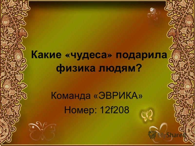 Какие « чудеса » подарила физика людям? Команда « ЭВРИКА » Номер: 12f208