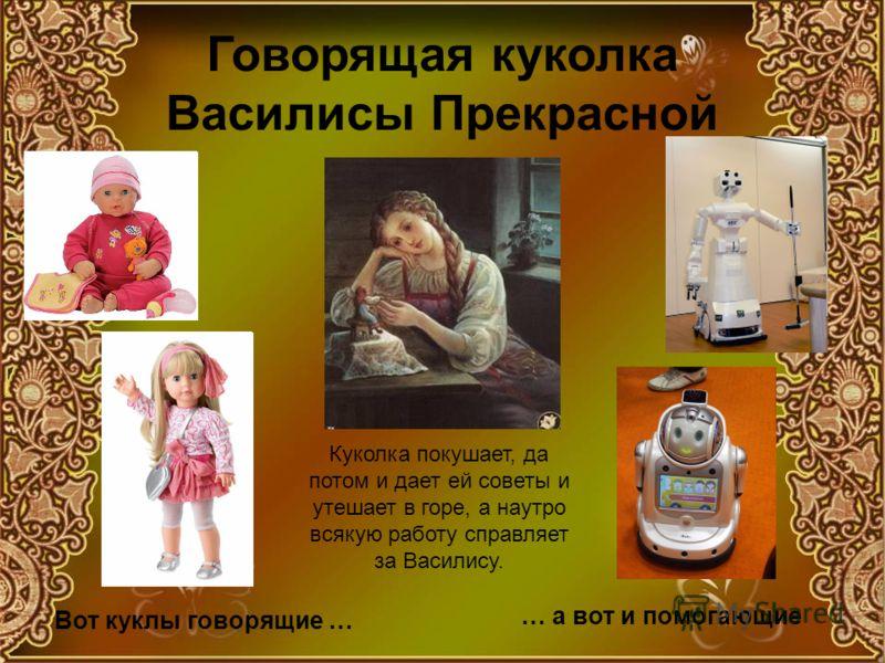 Говорящая куколка Василисы Прекрасной Куколка покушает, да потом и дает ей советы и утешает в горе, а наутро всякую работу справляет за Василису. Вот куклы говорящие … … а вот и помогающие