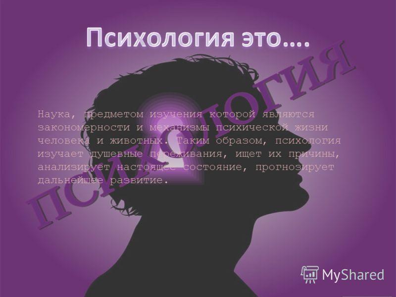 Наука, предметом изучения которой являются закономерности и механизмы психической жизни человека и животных. Таким образом, психология изучает душевные переживания, ищет их причины, анализирует настоящее состояние, прогнозирует дальнейшее развитие.