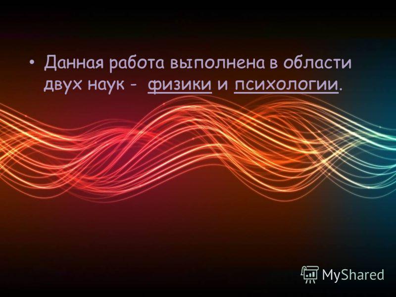 Данная работа выполнена в области двух наук - физики и психологии.
