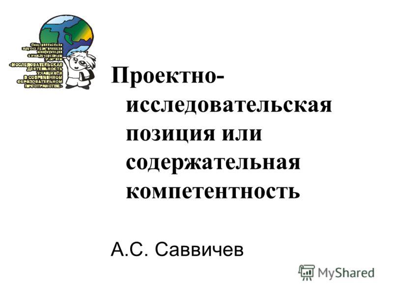 Проектно- исследовательская позиция или содержательная компетентность А.С. Саввичев