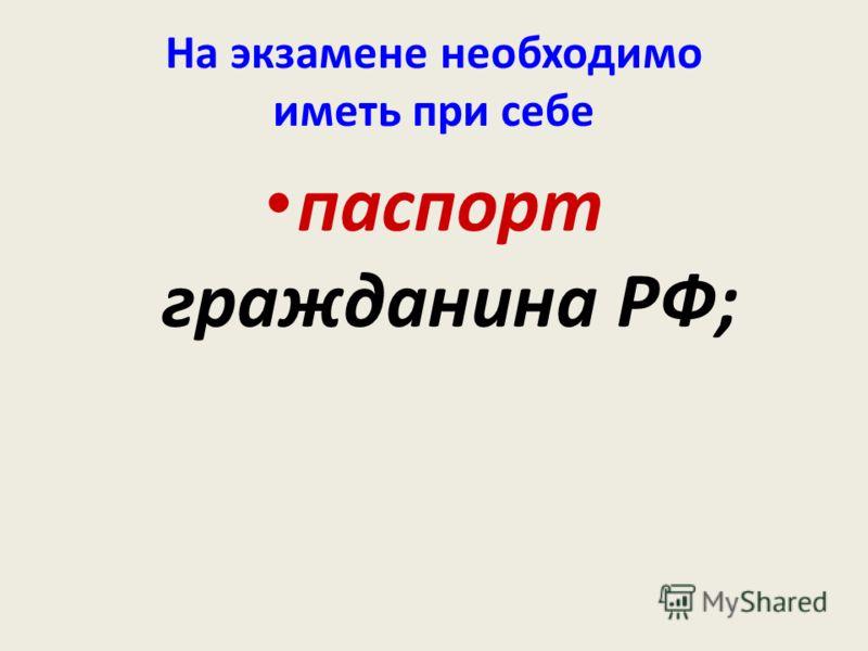 На экзамене необходимо иметь при себе паспорт гражданина РФ;