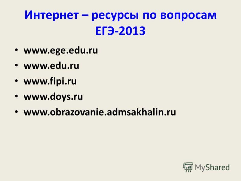 Интернет – ресурсы по вопросам ЕГЭ-2013 www.ege.edu.ru www.edu.ru www.fipi.ru www.doys.ru www.obrazovanie.admsakhalin.ru