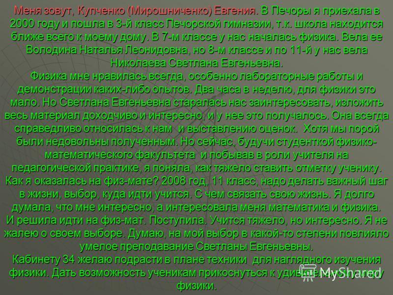 Меня зовут, Купченко (Мирошниченко) Евгения. В Печоры я приехала в 2000 году и пошла в 3-й класс Печорской гимназии, т.к. школа находится ближе всего к моему дому. В 7-м классе у нас началась физика. Вела ее Володина Наталья Леонидовна, но 8-м классе