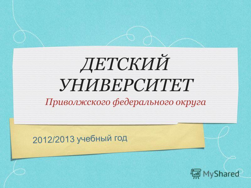 2012/2013 учебный год ДЕТСКИЙ УНИВЕРСИТЕТ Приволжского федерального округа