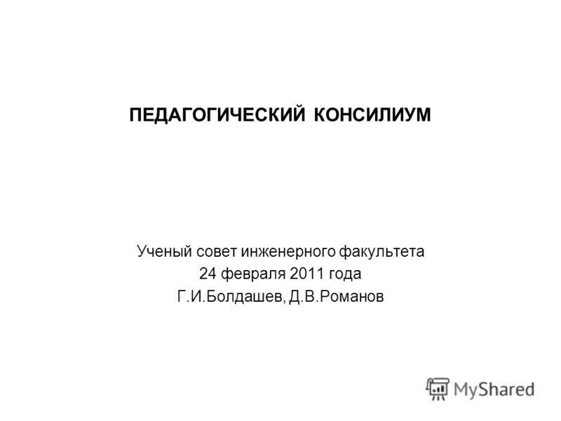 ПЕДАГОГИЧЕСКИЙ КОНСИЛИУМ Ученый совет инженерного факультета 24 февраля 2011 года Г.И.Болдашев, Д.В.Романов
