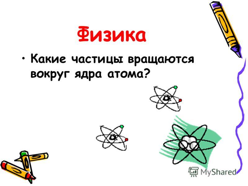 Физика Какие частицы вращаются вокруг ядра атома?