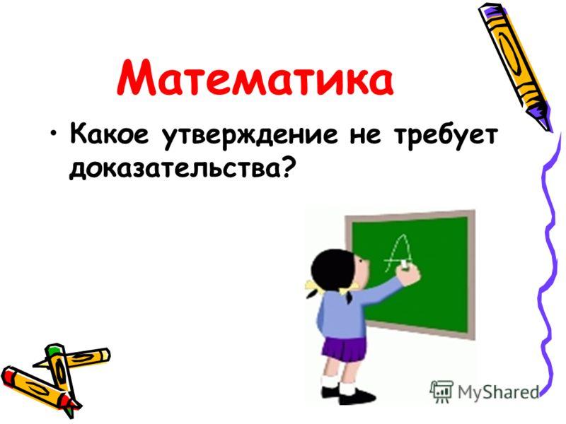 Математика Какое утверждение не требует доказательства?