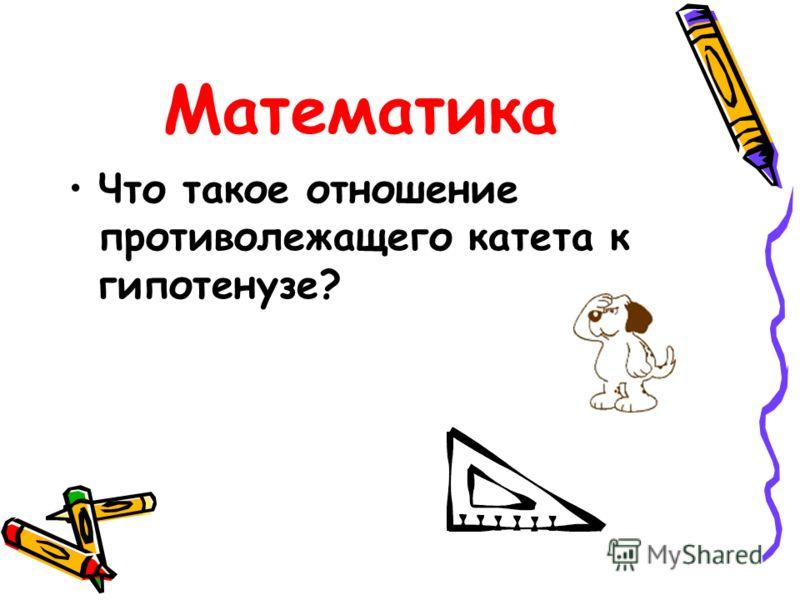 Математика Что такое отношение противолежащего катета к гипотенузе?