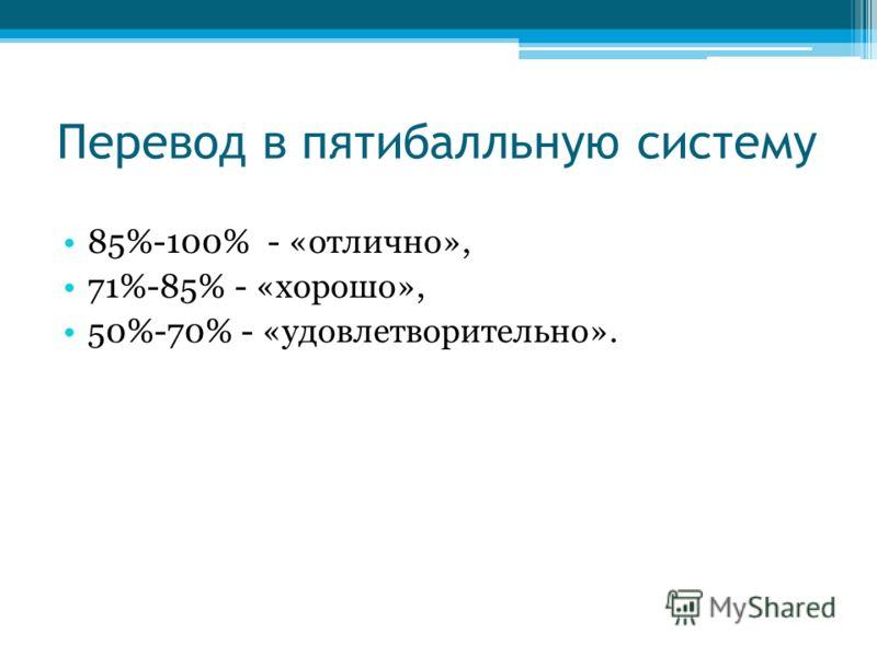 Перевод в пятибалльную систему 85%-100% - «отлично», 71%-85% - «хорошо», 50%-70% - «удовлетворительно».