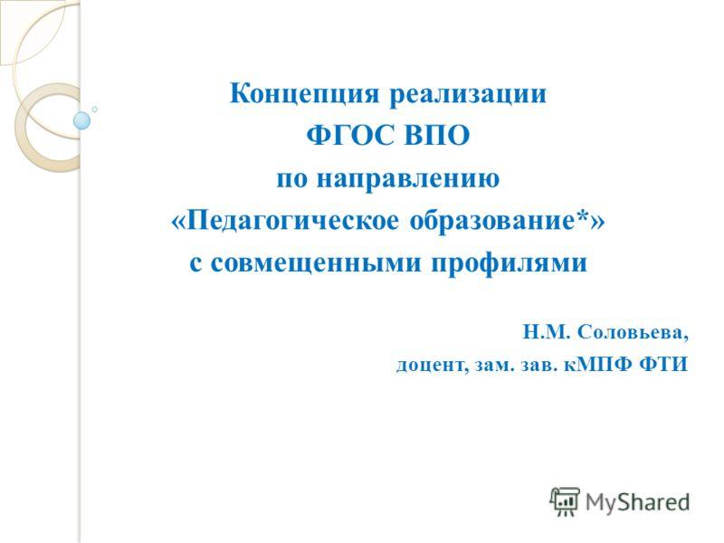 Концепция реализации ФГОС ВПО по направлению «Педагогическое образование*» с совмещенными профилями Н.М. Соловьева, доцент, зам. зав. кМПФ ФТИ