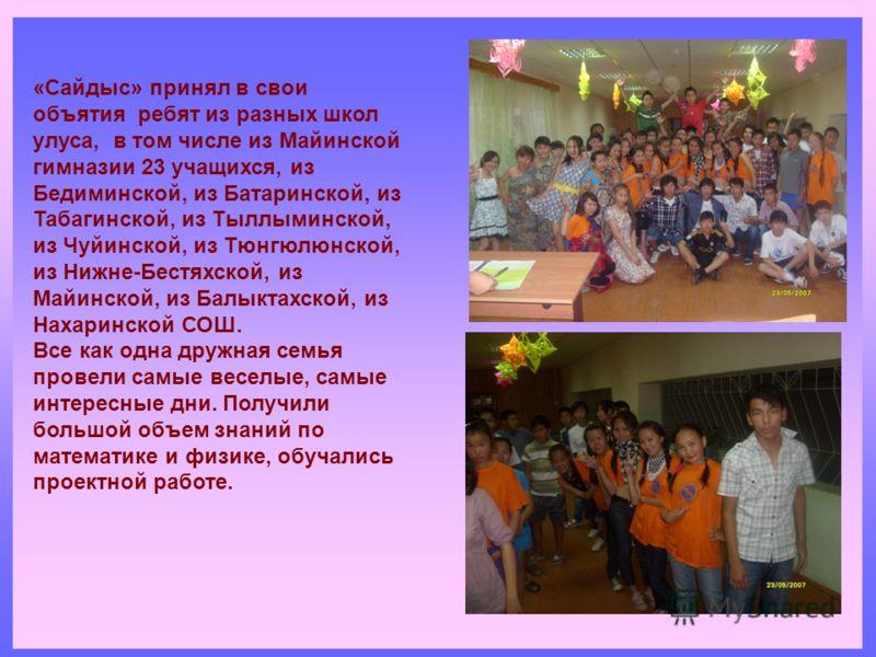 «Сайдыс» принял в свои объятия ребят из разных школ улуса, в том числе из Майинской гимназии 23 учащихся, из Бедиминской, из Батаринской, из Табагинской, из Тыллыминской, из Чуйинской, из Тюнгюлюнской, из Нижне-Бестяхской, из Майинской, из Балыктахск