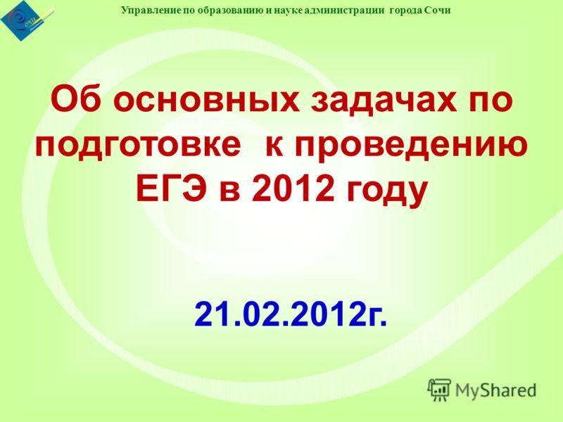 Управление по образованию и науке администрации города Сочи Об основных задачах по подготовке к проведению ЕГЭ в 2012 году 21.02.2012г.