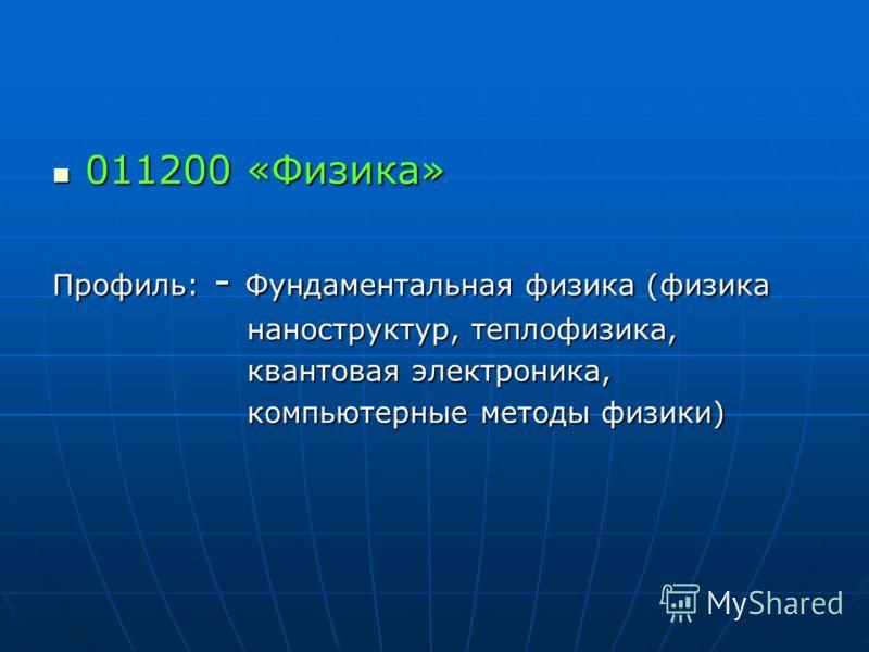 011200 «Физика» 011200 «Физика» Профиль: - Фундаментальная физика (физика наноструктур, теплофизика, наноструктур, теплофизика, квантовая электроника, квантовая электроника, компьютерные методы физики) компьютерные методы физики)