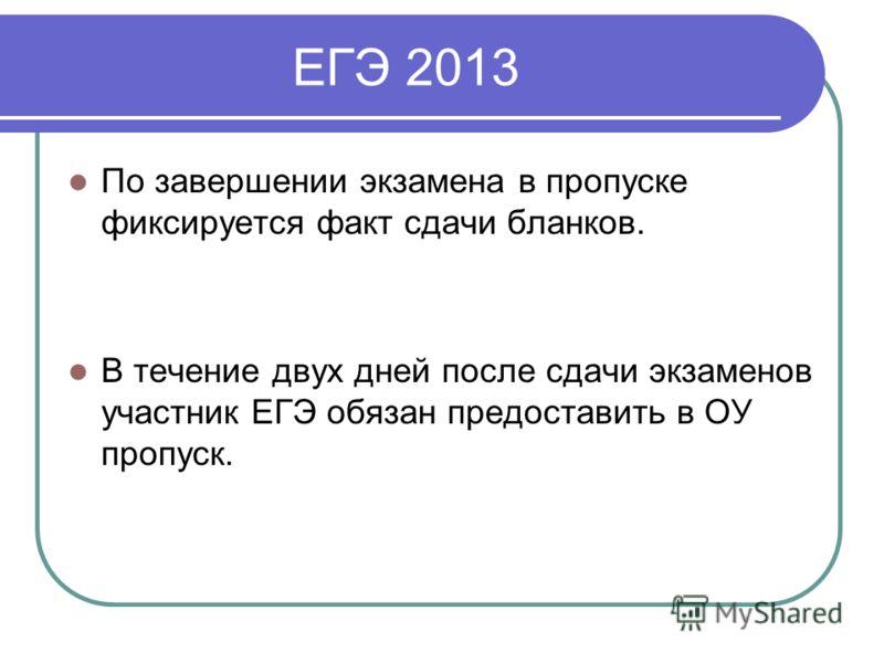 ЕГЭ 2013 По завершении экзамена в пропуске фиксируется факт сдачи бланков. В течение двух дней после сдачи экзаменов участник ЕГЭ обязан предоставить в ОУ пропуск.