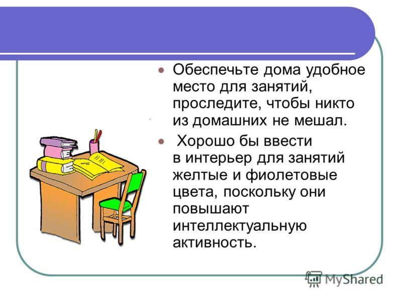 Обеспечьте дома удобное место для занятий, проследите, чтобы никто из домашних не мешал. Хорошо бы ввести в интерьер для занятий желтые и фиолетовые цвета, поскольку они повышают интеллектуальную активность.